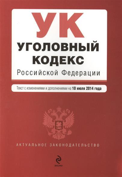 Уголовный кодекс Российской Федерации. Текст с изменениями и дополнениями на 10 июля 2014 года