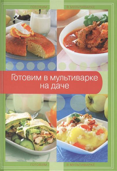Братушева А. (ред.) Готовим в мультиварке на даче ISBN: 9785699714193 книги эксмо мультиварка готовим на даче