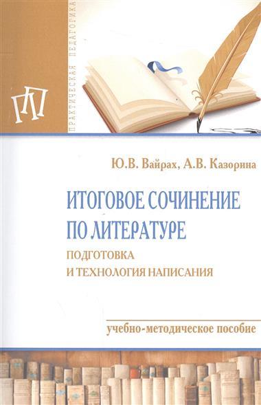 Итоговое сочинение по литературе. Подготовка и технология написания. Учебно-методическое пособие