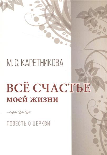 Каретникова М. Все счастье моей жизни. Повесть о церкви книга для записей все о моей жизни