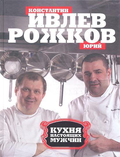 Ивлев К., Рожков Ю. Кухня настоящих мужчин