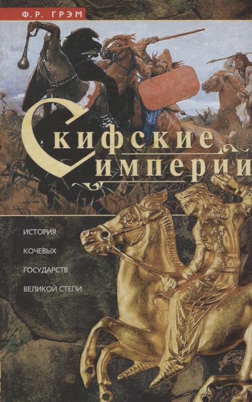 Скифские империи. История кочевых государств Великой степи