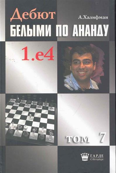 Халифман А. Дебют белыми по Ананду 1.е4 т.7 халифман а в дебют белыми по ананду 1 e4 том 10