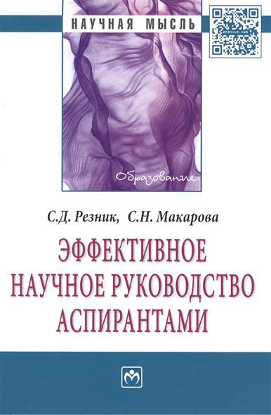 Резник С., Макарова С. Эффективное научное руководство аспирантами: Монография. Второе издание, переработанное
