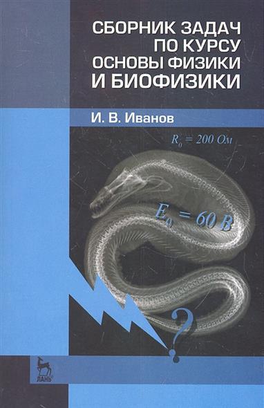 Иванов И.: Сборник задач по курсу основы физики и биофизики. 2-е издание исправленное