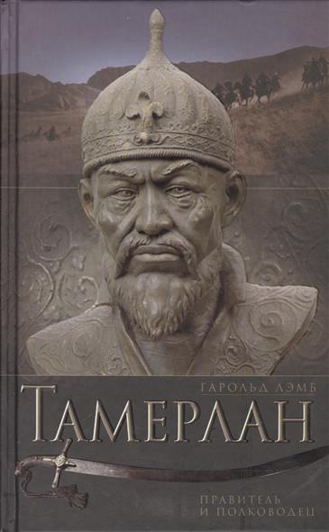 Лэмб Г. Тамерлан. Правитель и полководец полководец