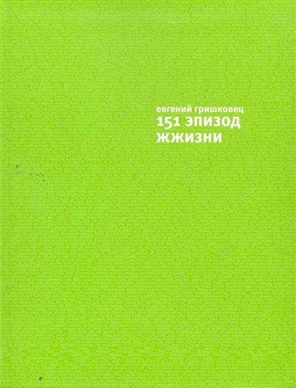 Гришковец Е. 151 эпизод жжизни гришковец евгений валерьевич избранные записи
