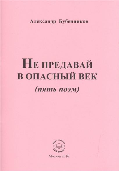 Бубенников А. Не предавай в опасный век (пять поэм) paint me a poem
