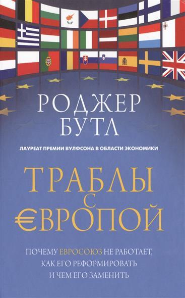 Траблы с Европой. Почему Евросоюз не работает, как его реформировать и чем его заменить