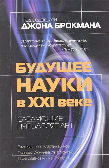Брокман Дж. Будущее науки в 21 веке Следующие пятьдесят лет
