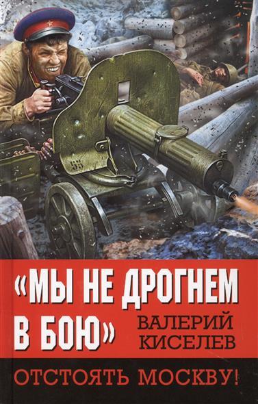 """Книга """"Мы не дрогнем в бою"""" Отстоять Москву!. Киселев В."""