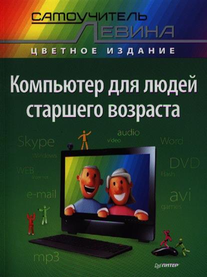 Левин А. Компьютер для людей старшего возраста компьютер для людей старшего возраста cамоучитель левина в цвете