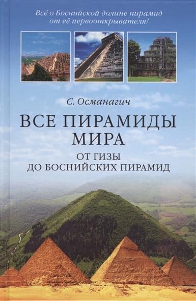 Все пирамиды мира. От Гизы до Боснийских пирамид
