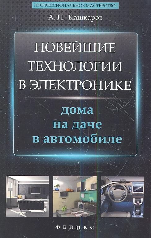 Кашкаров А. Новейшие технологии в электронике: дома, на даче, в автомобиле кашкаров а как не кормить аптеки и ориентироваться в медицинских услугах