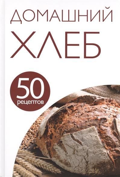 Домашний хлеб. 50 рецептов