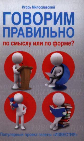 Милославский И. Говорим правильно по смыслу или по форме? игорь милославский говорим правильно по смыслу или по форме