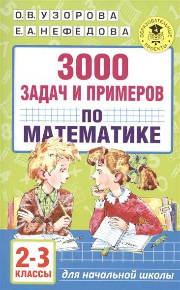 Узорова О., Нефедова Е. 3000 задач и примеров по математике. 2-3 классы узорова ольга васильевна нефёдова елена алексеевна 3000 задач и примеров по математике 1 2 классы