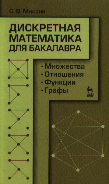 Микони С. Дискретная математика для бакалавра: множества, отношения, функции, графы ISBN: 9785811413867 бинарные отношения графы и коллективные решения