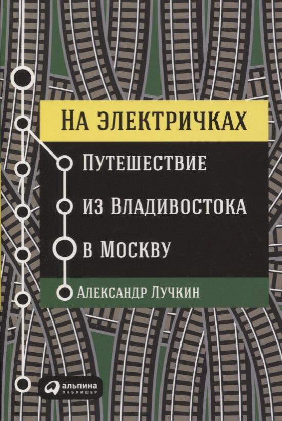 Лучкин А. На электричках. Путешествие из Владивостока в Москву