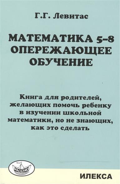 Математика 5-8. Опережающее обучение. Книга для родителей, желающих помочь ребенку в изучении школьной математики, но не знающих, как это сделать