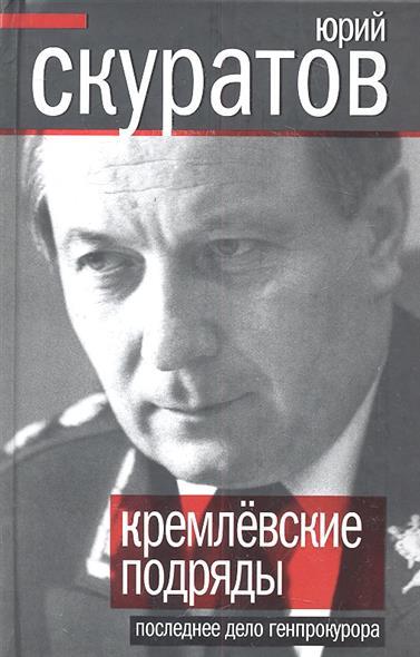 Скуратов Ю. Кремлевские подряды. Последнее дело генпрокурора