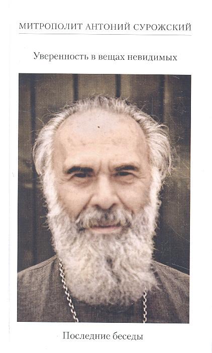 Митрополит Антоний Сурожский Уверенность в вещах невидимых. Последние беседы (2001-2002)