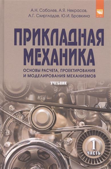 Прикладная механика. Основы расчета, проектирования и моделирования механизмов. Учебник. Часть 1