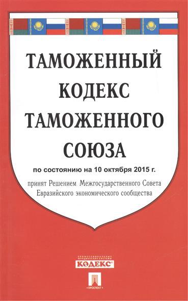 Таможенный кодекс таможенного союза по состоянию на 10 октября 2015 г. принят Решением Лесной кодекс Межгосударственного Совета Евразийского экономического сообщества