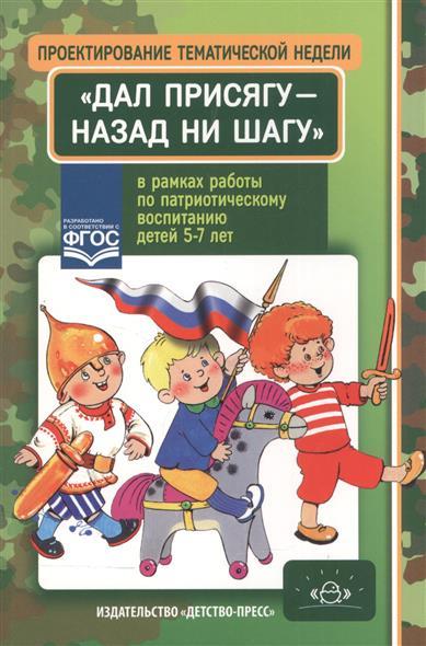"""Проектирование тематической недели """"Дал присягу - назад ни шагу!"""" в рамках работы по патриотическому воспитанию детей 5-7 лет"""