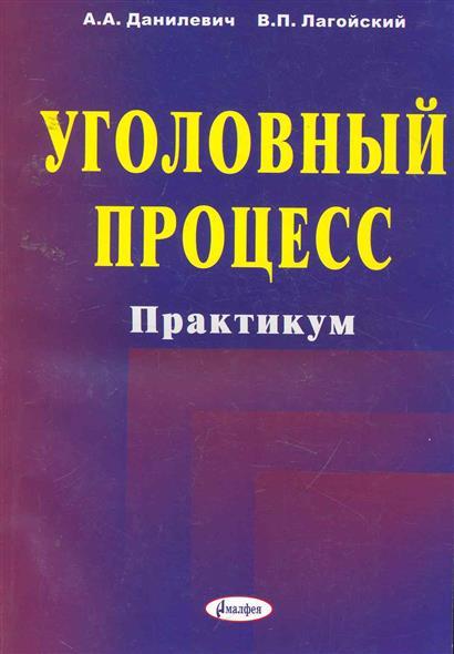 Данилевич А., Лагойский В. Уголовный процесс Практикум Учеб. пос.