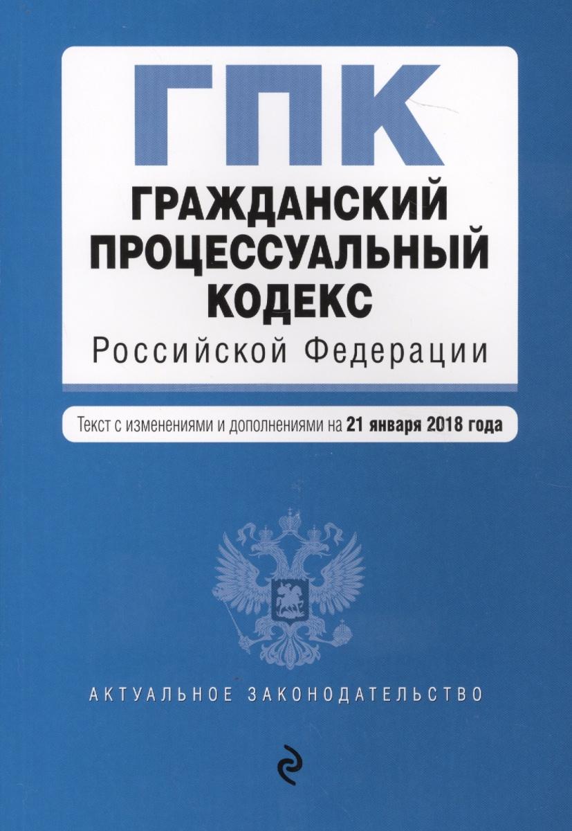 Гражданский процессуальный кодекс Российской Федерации. Текст с изменениями и дополнениями на 21 января 2018 год