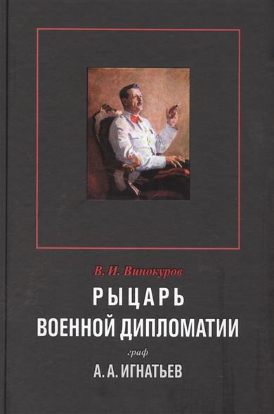 Винокуров В. Рыцарь военной дипломатии граф А.А.Игнатьев ISBN: 9785931654003