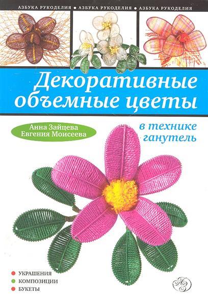 Зайцева А., Моисеева Е. Декоративные объемные цветы в технике ганутель
