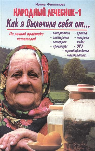 Народный лечебник-1. Как я вылечила себя от… гипертонии, гриппа, тромбофлебита, гайморита, мигрени, мастопатии, геморроя, язвы, простуды, ОРЗ…