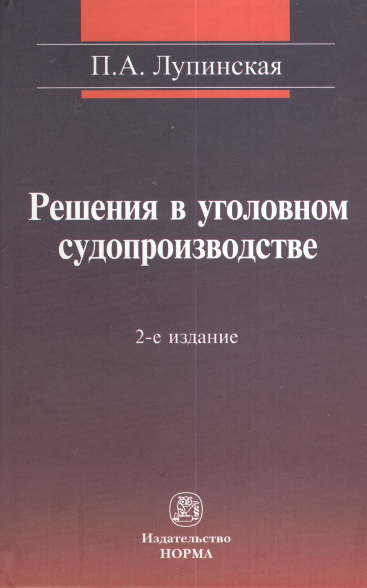 Лупинская П. Решения в уголовном судопроизводстве: теория, законодательтво, практика. 2-е издание, переработанное и дополненное ISBN: 9785917680729 специальные знания в российском уголовном судопроизводстве