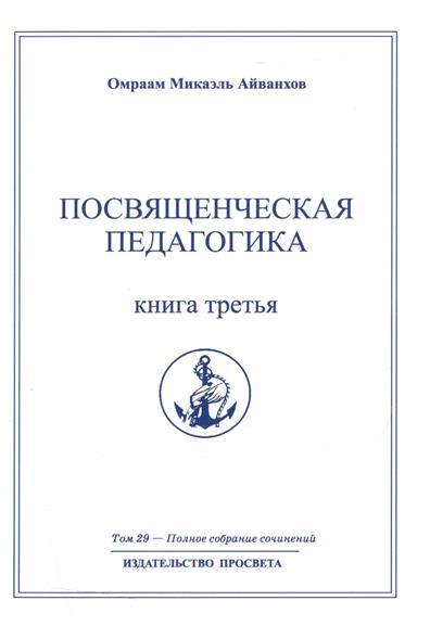 Айванхов О. Посвященческая педагогика. Книга вторая. Полное собрание сочинений. Том 28 цена 2017