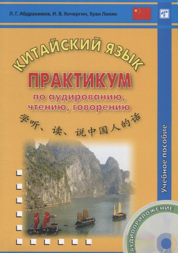 Абдрахимов Л., Кочергин И., Хуан Лилян Китайский язык. Практикум по аудированию, чтению, говорению. Учебное пособие (+CD)
