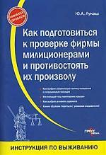 Лукаш Ю. Как подготовиться к проверке фирмы милиционерами... ю а лукаш формирование эффективных договорных отношений с контрагентами