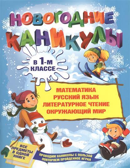 Новогодние каникулы в 1-м классе. Математика. Русский язык. Литературное чтение. Окружающий мир