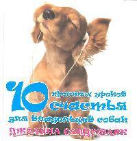 Сандсмарк Д. 10 простых уроков счастья для владельцев собак лиман а крайон создай пространство счастья и успеха вокруг себя 10 важнейших уроков