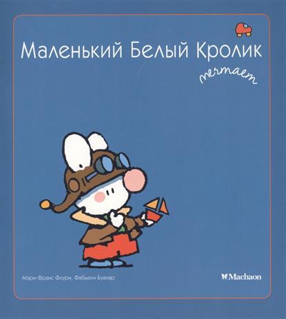 Флури М.-М., Буанар Ф. Маленький Белый Кролик мечтает ф м