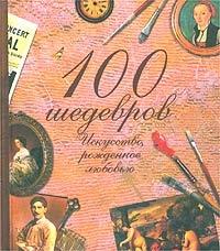 Синельникова Н. 100 шедевров Искусство рожденное любовью эксмо мировое искусство 100 шедевров