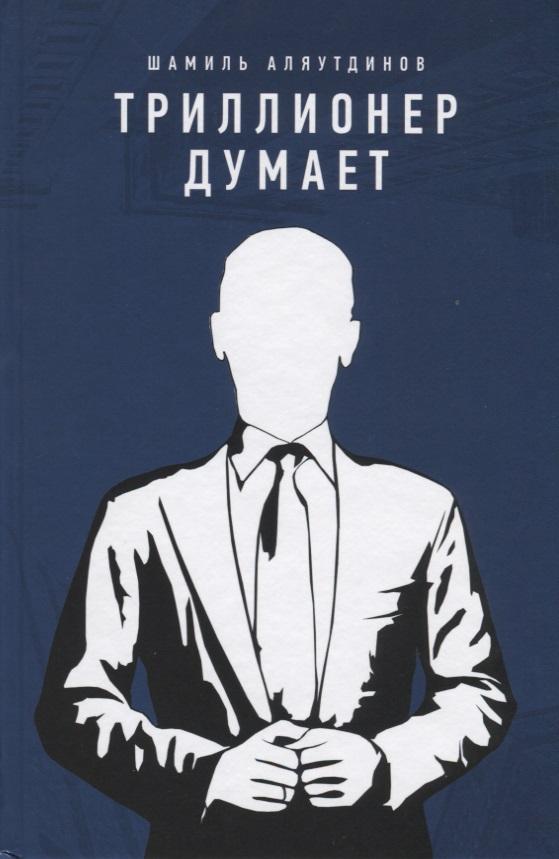 Аляутдинов Ш. Триллионер думает ISBN: 9785423603960
