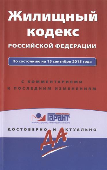 Жилищный кодекс Росссийской Федерации. По состоянию на 15 сентября 2015 года. С комментариями к последним изменениям