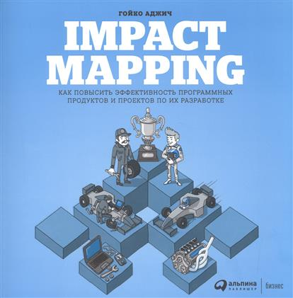 Аджич Г. Impact mapping. Как повысить эффективность программных продуктов и проектов по их разработке abhaya kumar naik socio economic impact of industrialisation