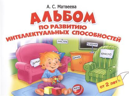 Матвеева А. Альбом по развитию интеллектуальных способностей. От 2 лет анна матвеева большой альбом по развитию малыша от 2 до 4 лет