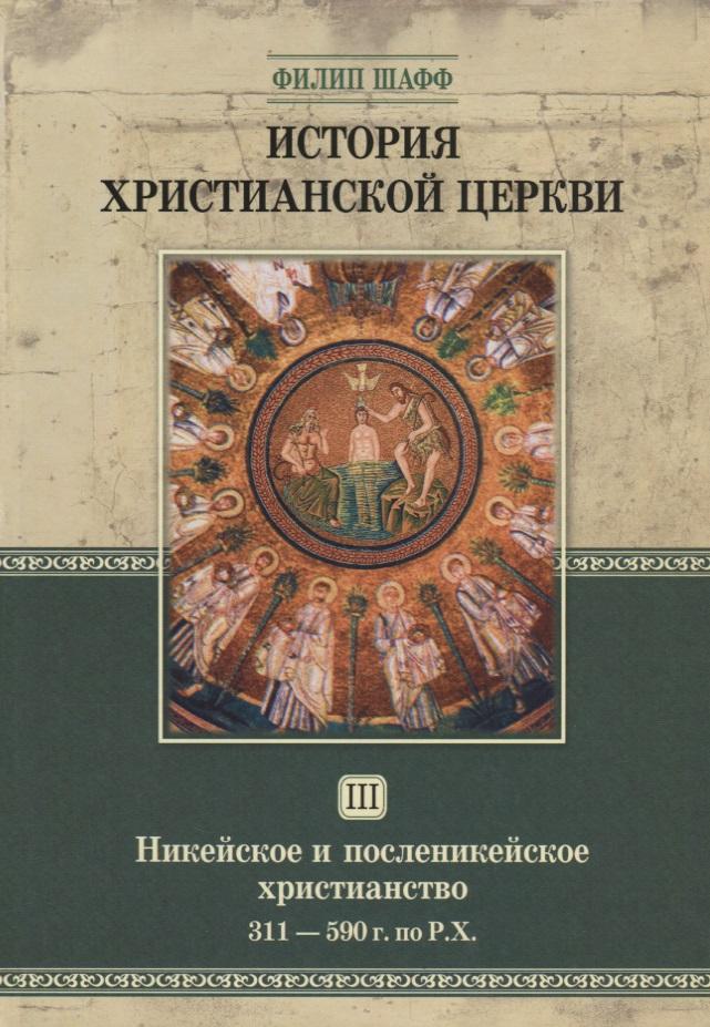 История христианской церкви. Том III. Никейское и посленикейское христианство. 311-590 г. по Р.Х.