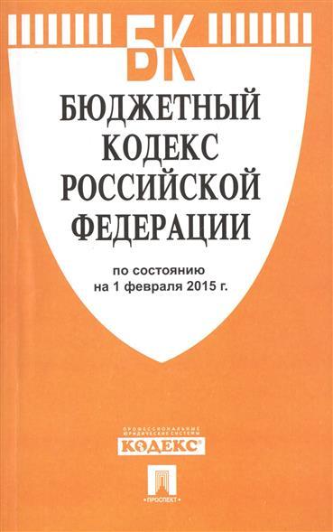 Бюджетный кодекс Российской Федерации. По состоянию на 1 февраля 2015 г.
