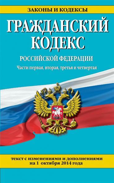 Гражданский кодекс Российской Федерации. Части первая, вторая, третья и четвертая. Текст с изменениями и дополнениями на 1 октября 2014 года