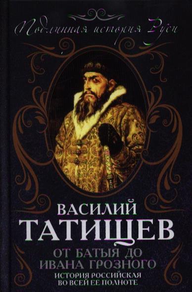 Татищев В. От Батыя до Ивана Грозного: история Российская во всей ее полноте